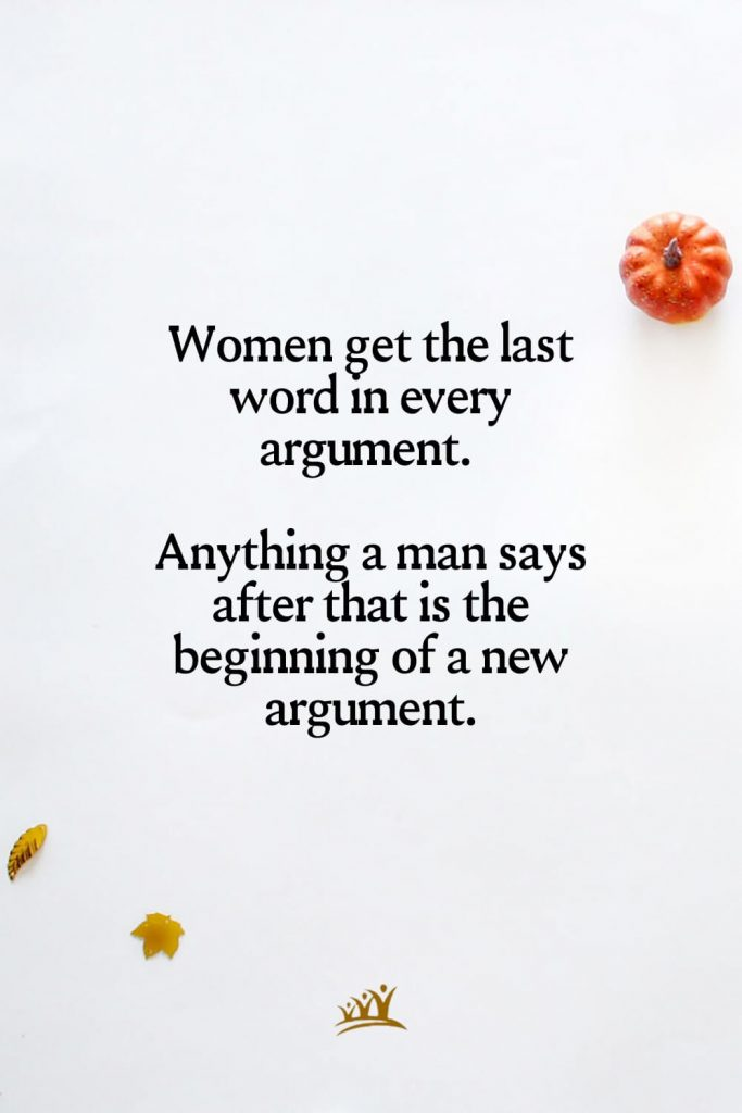 Women get the last word in every argument. Anything a man says after that is the beginning of a new argument.