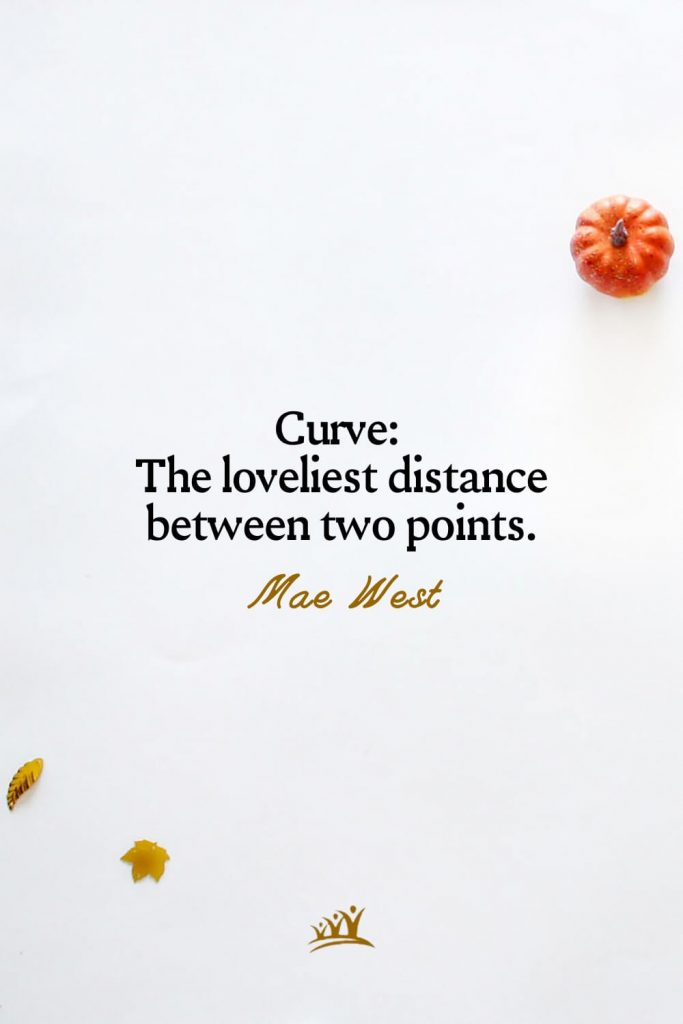 Curve: The loveliest distance between two points. – Mae West
