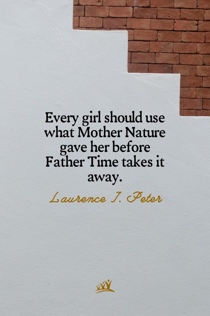 Every girl should use what Mother Nature gave her before Father Time takes it away. – Laurence J. Peter