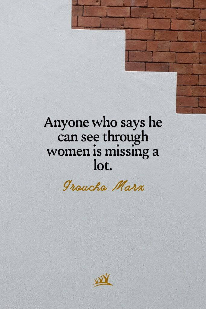 Anyone who says he can see through women is missing a lot. – Groucho Marx
