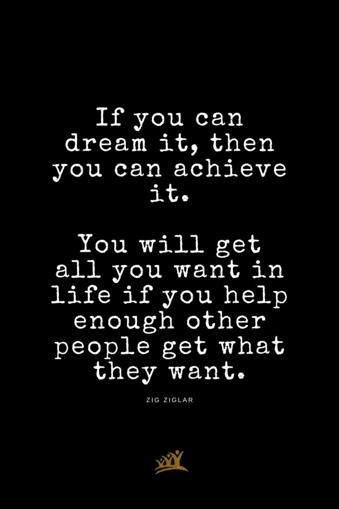 Zig Ziglar Quotes (10): If you can dream it, then you can achieve it. You will get all you want in life if you help enough other people get what they want.