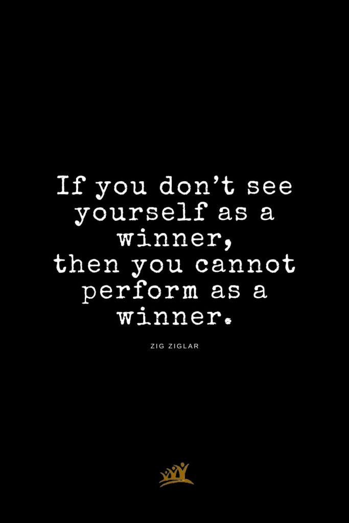Zig Ziglar Quotes (11): If you don't see yourself as a winner, then you cannot perform as a winner.