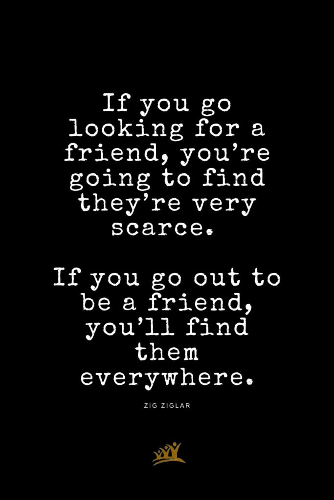 Zig Ziglar Quotes (12): If you go looking for a friend, you're going to find they're very scarce. If you go out to be a friend, you'll find them everywhere.