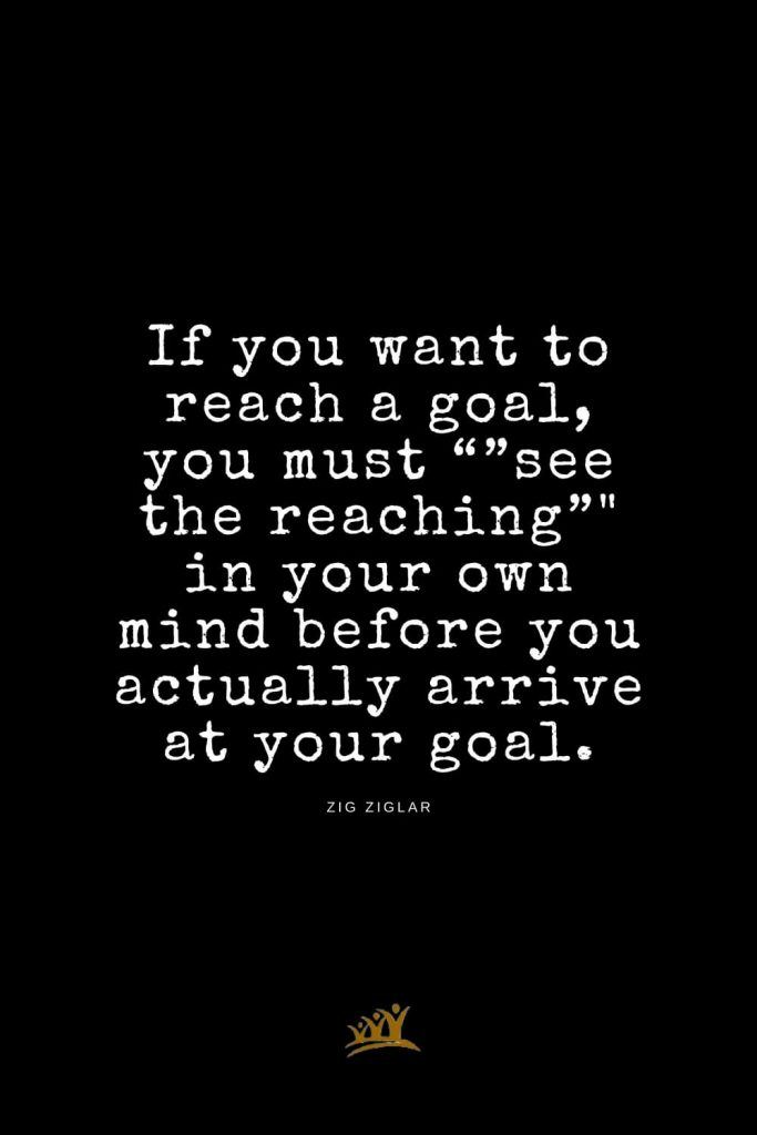 """Zig Ziglar Quotes (15): If you want to reach a goal, you must """"""""see the reaching"""""""" in your own mind before you actually arrive at your goal."""