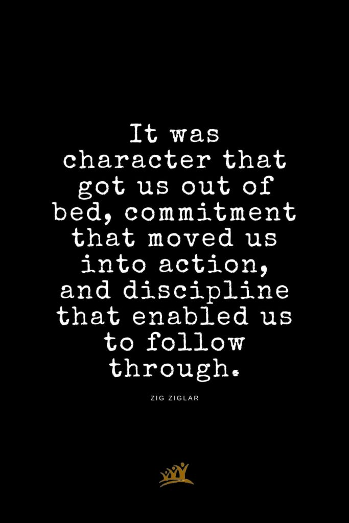Zig Ziglar Quotes (16): It was character that got us out of bed, commitment that moved us into action, and discipline that enabled us to follow through.