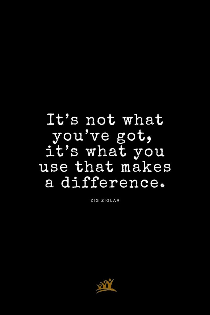 Zig Ziglar Quotes (17): It's not what you've got, it's what you use that makes a difference.