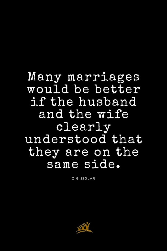 Zig Ziglar Quotes (19): Many marriages would be better if the husband and the wife clearly understood that they are on the same side.