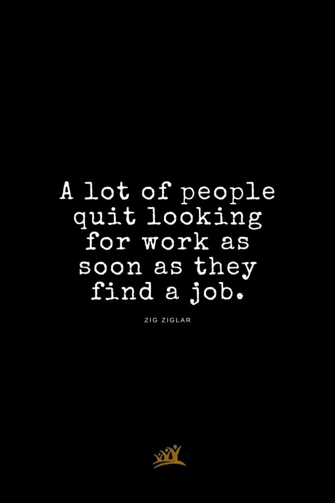 Zig Ziglar Quotes (2): A lot of people quit looking for work as soon as they find a job.