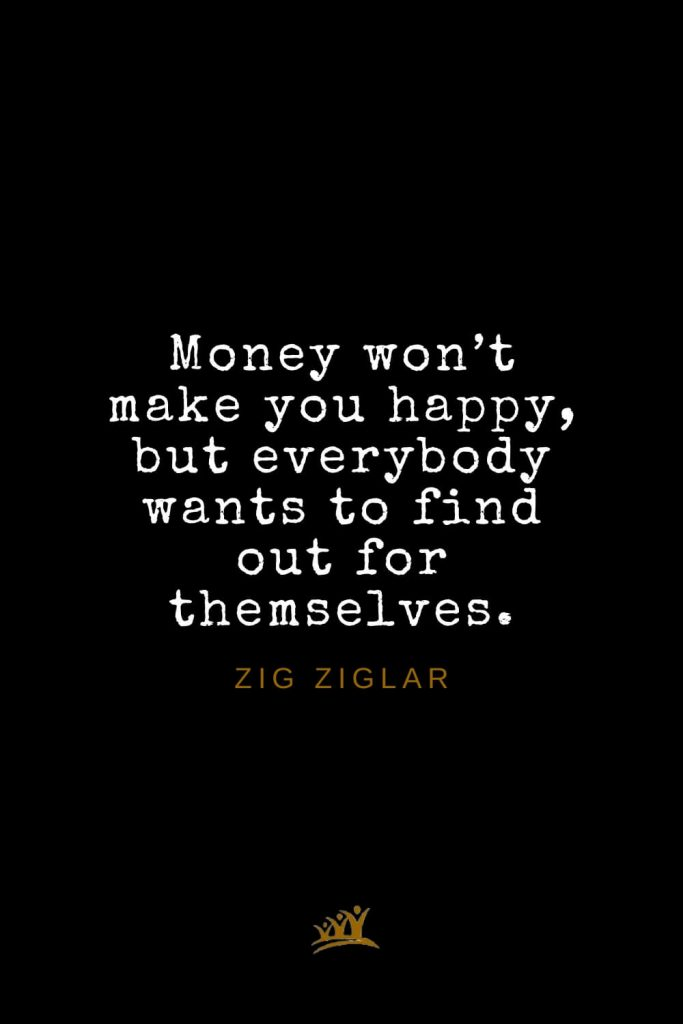 Zig Ziglar Quotes (21): Money won't make you happy, but everybody wants to find out for themselves.