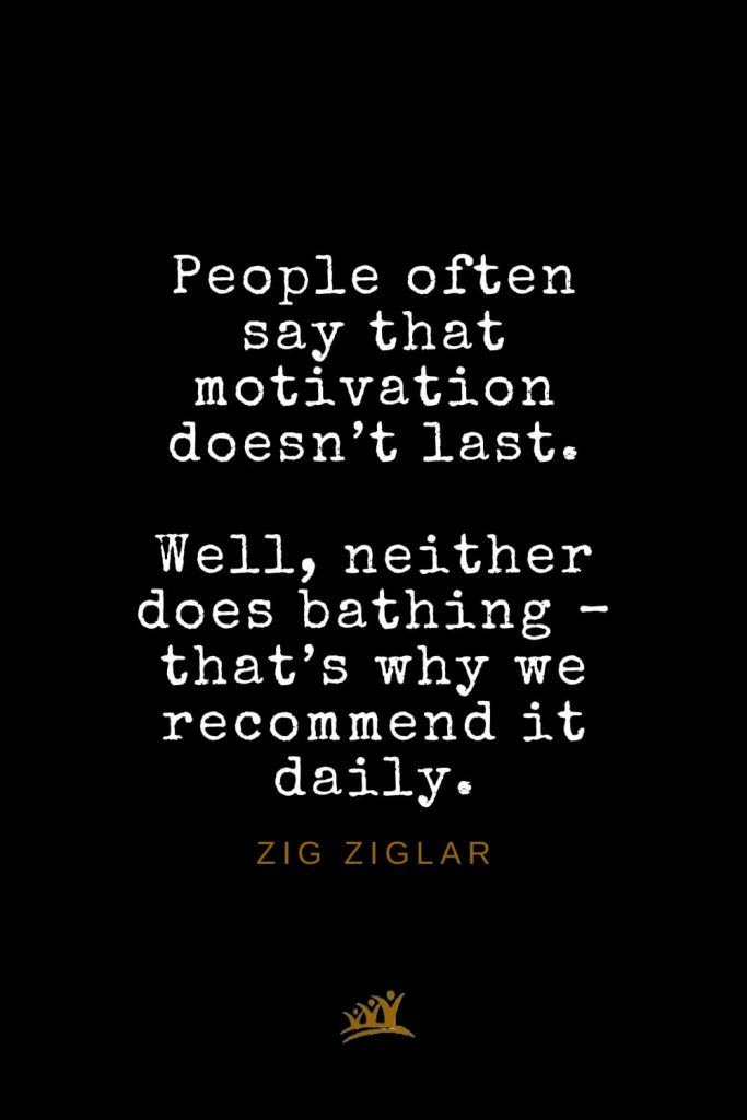 Zig Ziglar Quotes (23): People often say that motivation doesn't last. Well, neither does bathing – that's why we recommend it daily.