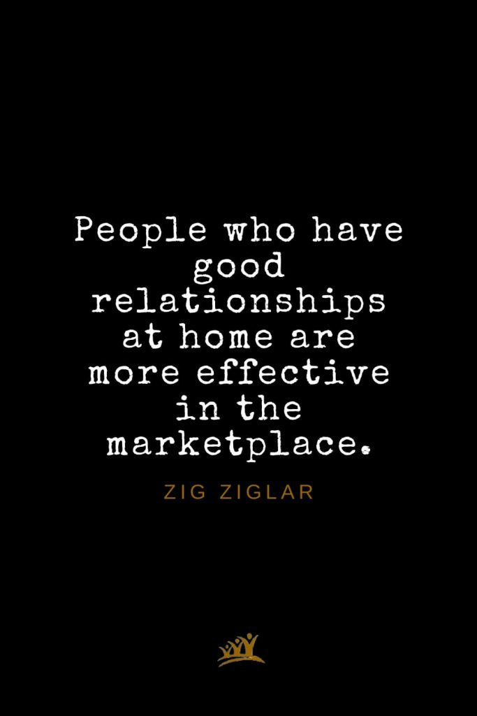 Zig Ziglar Quotes (24): People who have good relationships at home are more effective in the marketplace.