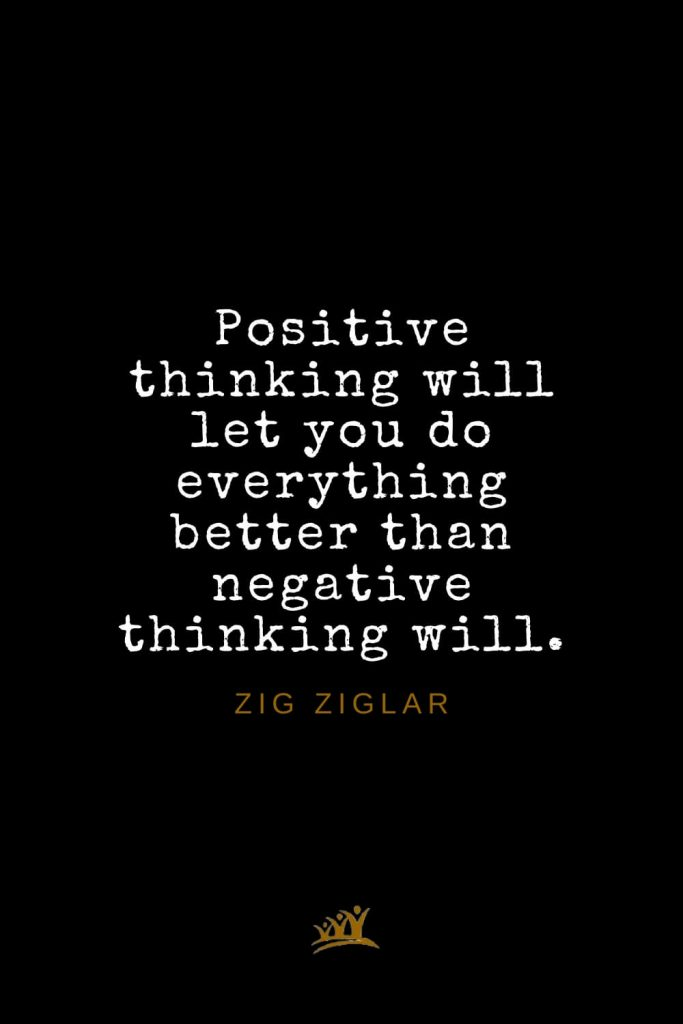 Zig Ziglar Quotes (25): Positive thinking will let you do everything better than negative thinking will.