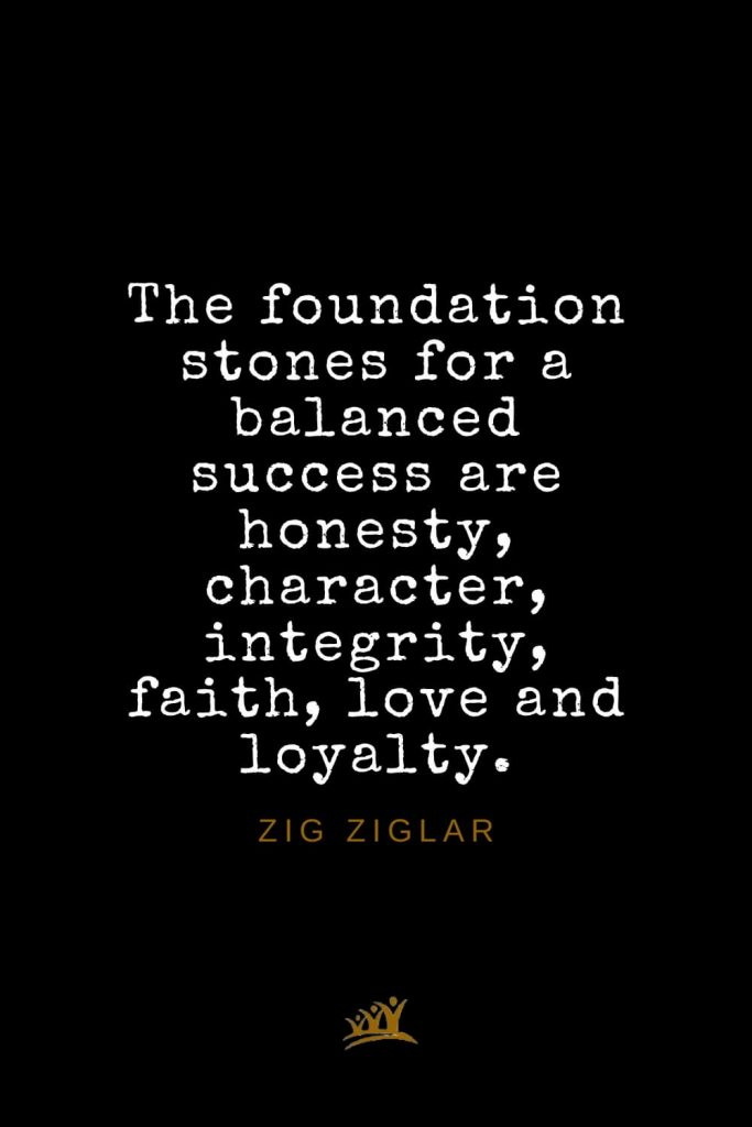 Zig Ziglar Quotes (31): The foundation stones for a balanced success are honesty, character, integrity, faith, love and loyalty.