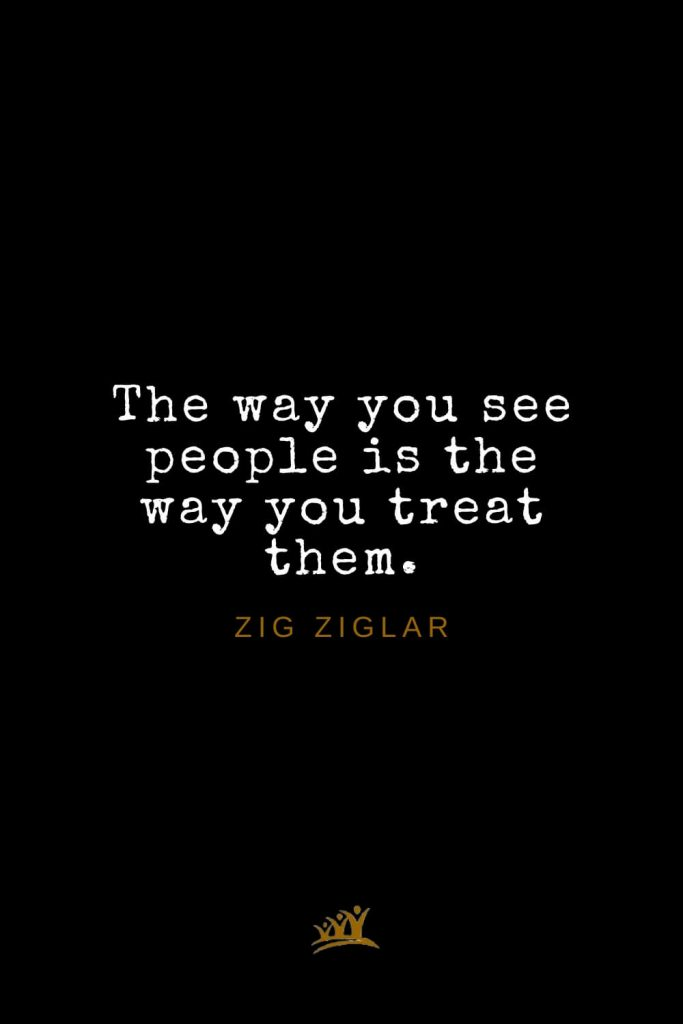 Zig Ziglar Quotes (32): The way you see people is the way you treat them.