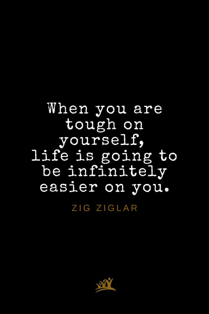 Zig Ziglar Quotes (33): When you are tough on yourself, life is going to be infinitely easier on you.