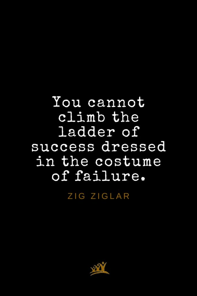 Zig Ziglar Quotes (35): You cannot climb the ladder of success dressed in the costume of failure.