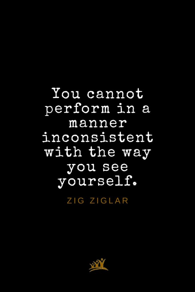Zig Ziglar Quotes (36): You cannot perform in a manner inconsistent with the way you see yourself.
