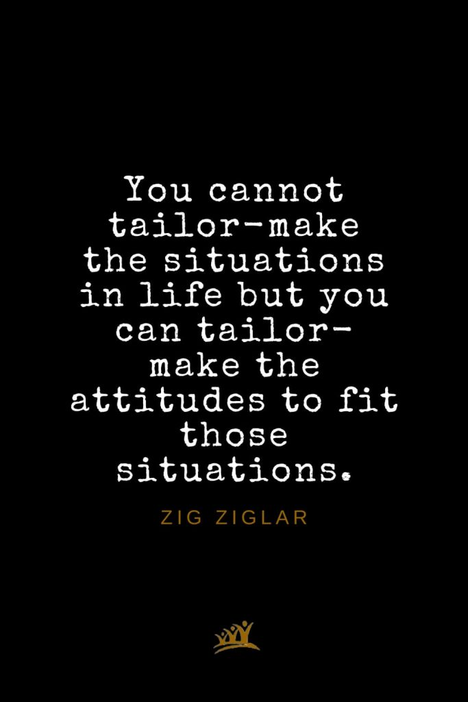 Zig Ziglar Quotes (37): You cannot tailor-make the situations in life but you can tailor-make the attitudes to fit those situations.