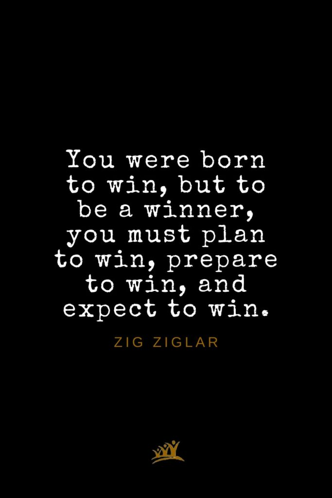 Zig Ziglar Quotes (39): You were born to win, but to be a winner, you must plan to win, prepare to win, and expect to win.