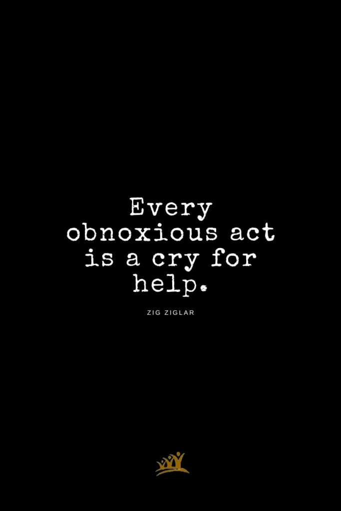 Zig Ziglar Quotes (5): Every obnoxious act is a cry for help.