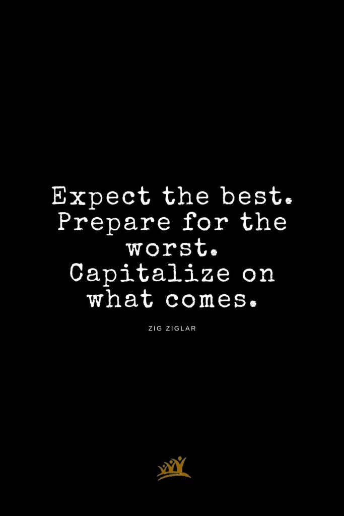 Zig Ziglar Quotes (6): Expect the best. Prepare for the worst. Capitalize on what comes.