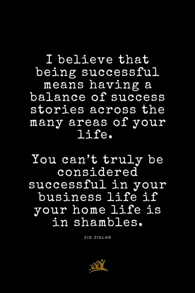 Zig Ziglar Quotes (8): I believe that being successful means having a balance of success stories across the many areas of your life. You can't truly be considered successful in your business life if your home life is in shambles.