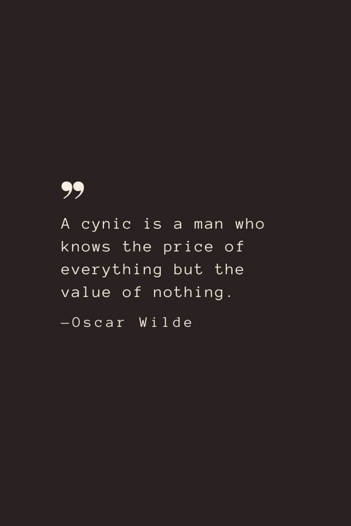 A cynic is a man who knows the price of everything but the value of nothing. —Oscar Wilde