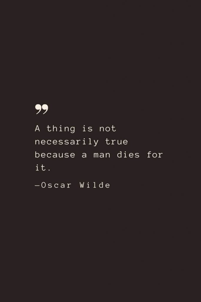 A thing is not necessarily true because a man dies for it. —Oscar Wilde