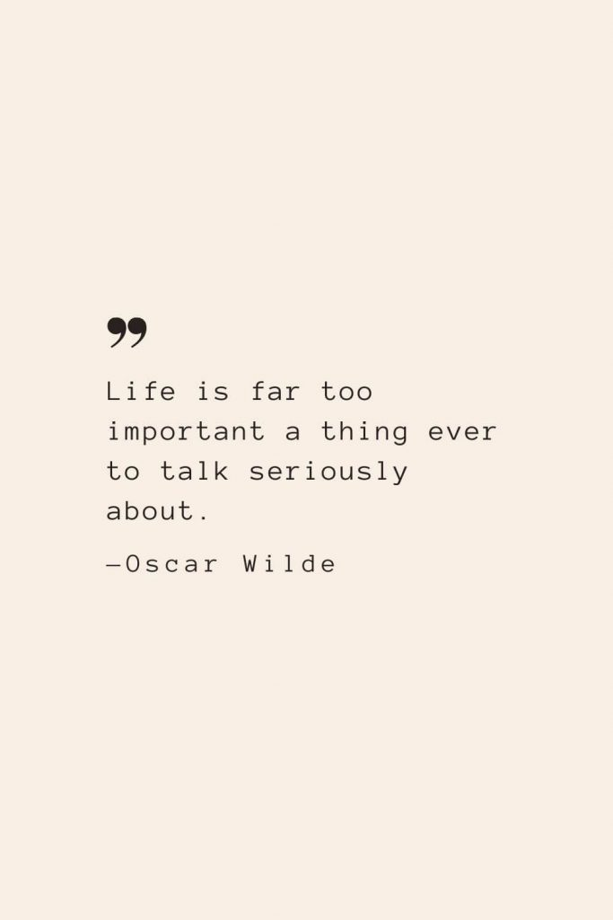 Life is far too important a thing ever to talk seriously about. —Oscar Wilde