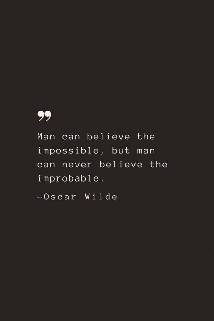 Man can believe the impossible, but man can never believe the improbable. —Oscar Wilde