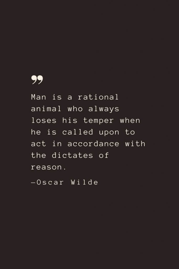 Man is a rational animal who always loses his temper when he is called upon to act in accordance with the dictates of reason. —Oscar Wilde