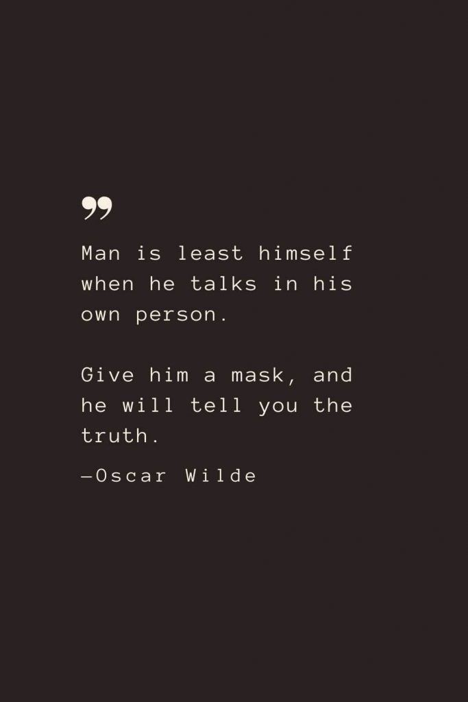 Man is least himself when he talks in his own person. Give him a mask, and he will tell you the truth. —Oscar Wilde