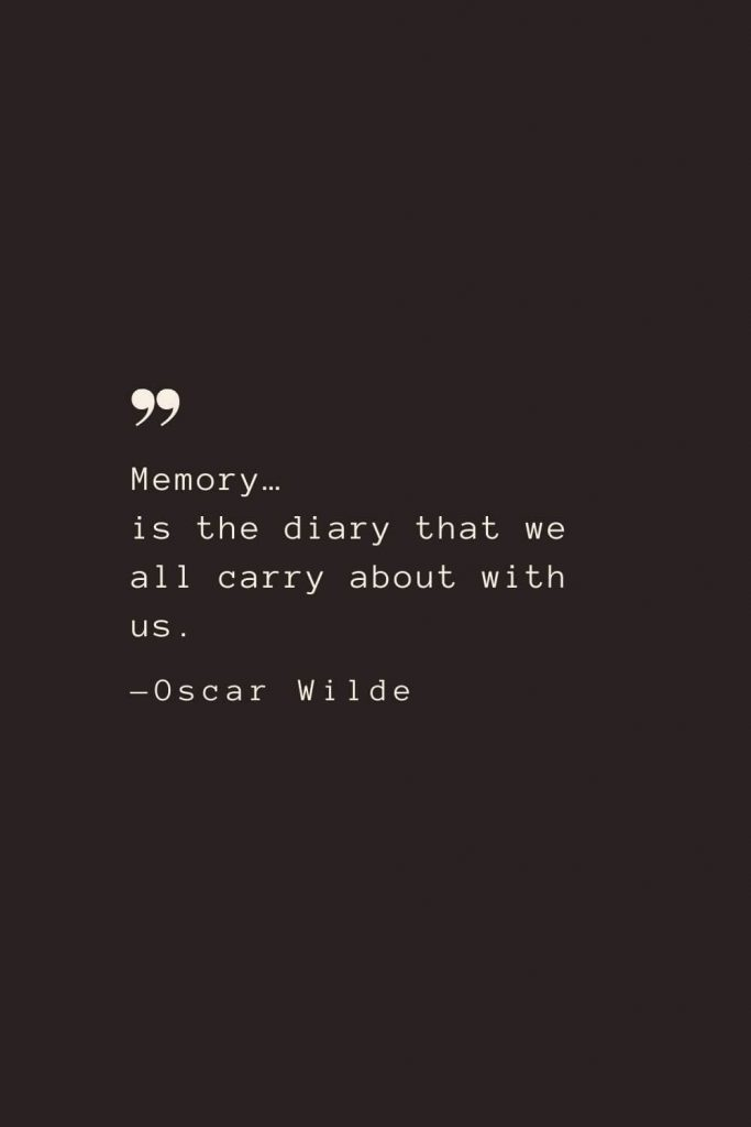 Memory… is the diary that we all carry about with us. —Oscar Wilde