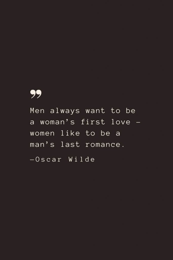 Men always want to be a woman's first love – women like to be a man's last romance. —Oscar Wilde