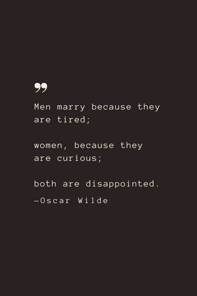 Men marry because they are tired; women, because they are curious; both are disappointed. —Oscar Wilde