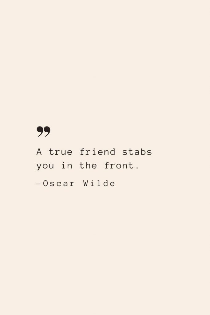 A true friend stabs you in the front. —Oscar Wilde