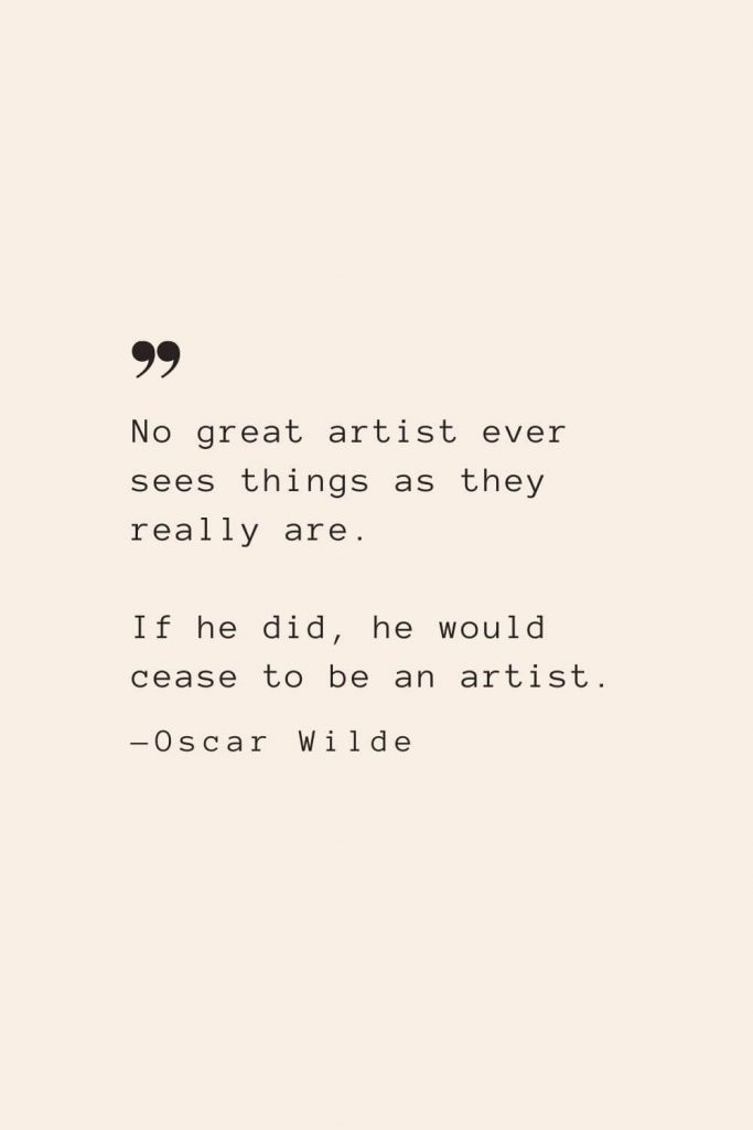 No great artist ever sees things as they really are. If he did, he would cease to be an artist. —Oscar Wilde