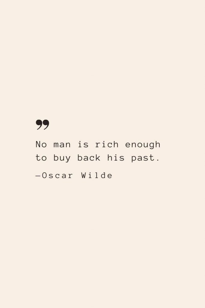 No man is rich enough to buy back his past. —Oscar Wilde