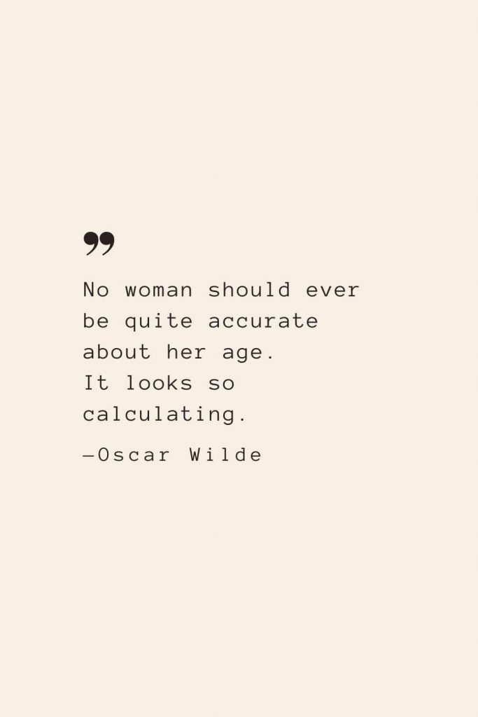No woman should ever be quite accurate about her age. It looks so calculating. —Oscar Wilde