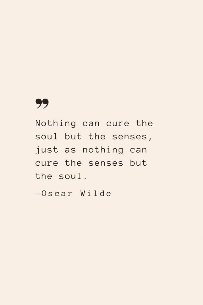 Nothing can cure the soul but the senses, just as nothing can cure the senses but the soul. —Oscar Wilde