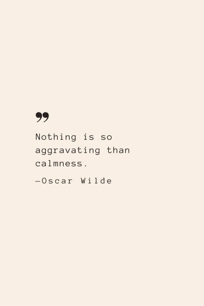 Nothing is so aggravating than calmness. —Oscar Wilde