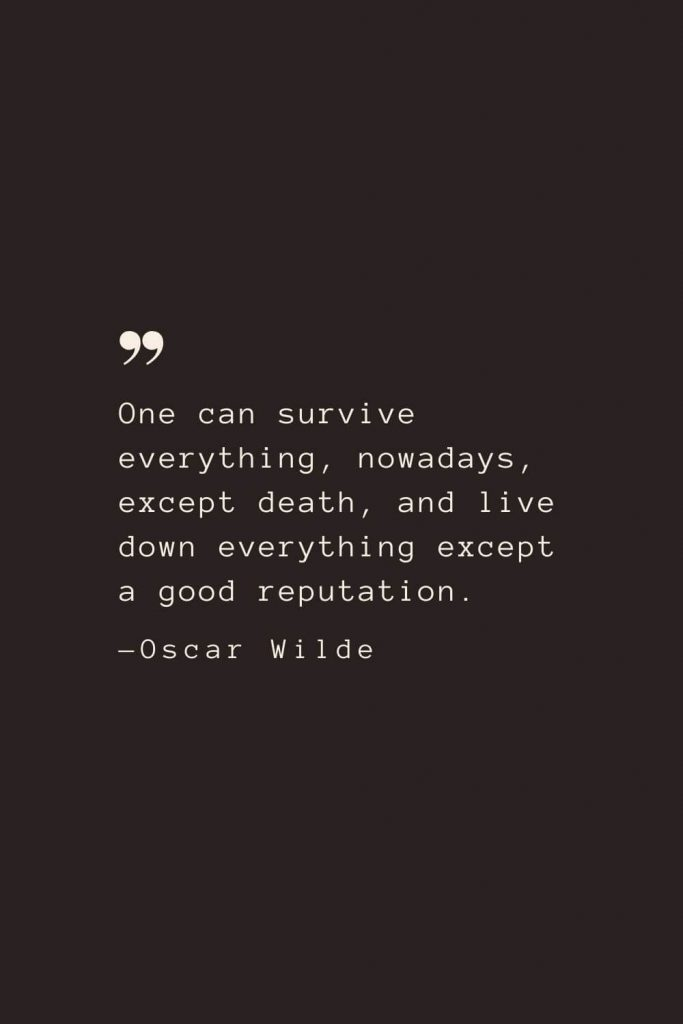 One can survive everything, nowadays, except death, and live down everything except a good reputation. —Oscar Wilde