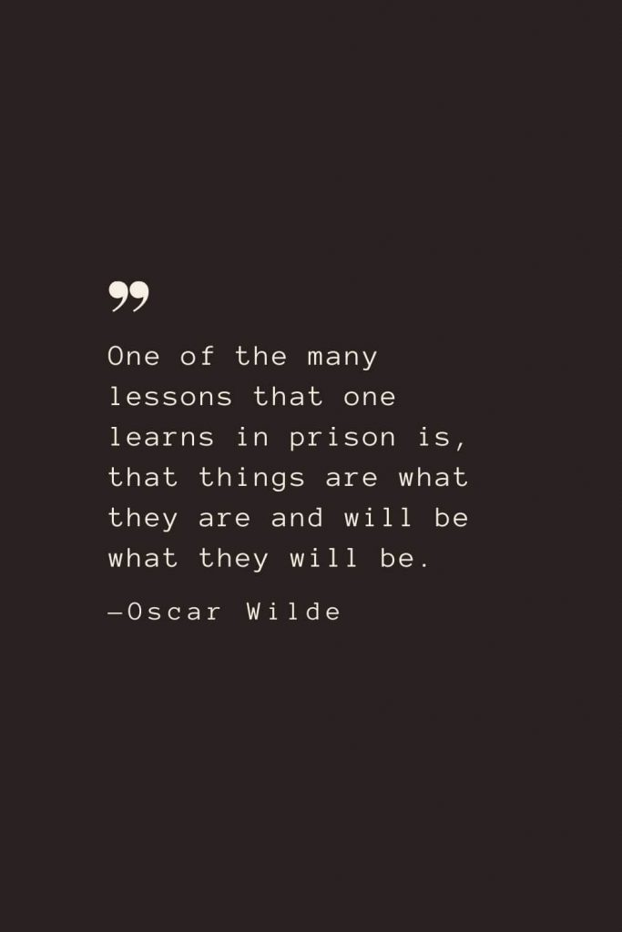 One of the many lessons that one learns in prison is, that things are what they are and will be what they will be. —Oscar Wilde