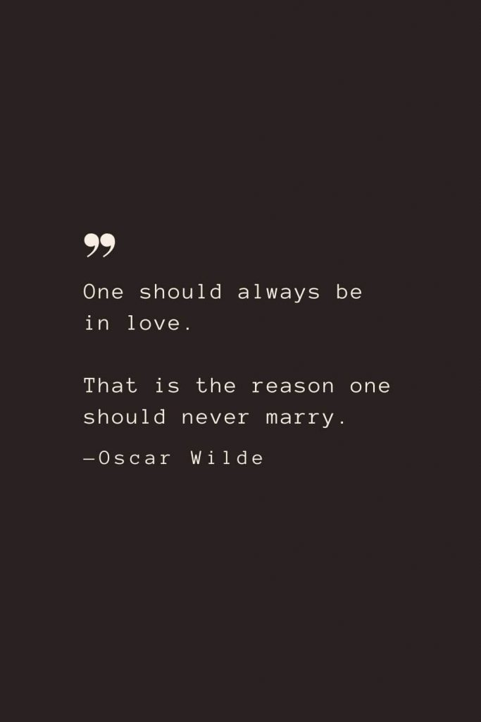 One should always be in love. That is the reason one should never marry. —Oscar Wilde
