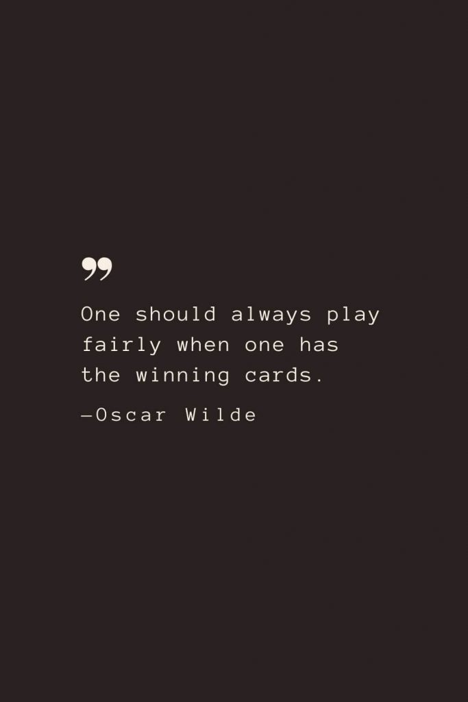 One should always play fairly when one has the winning cards. —Oscar Wilde