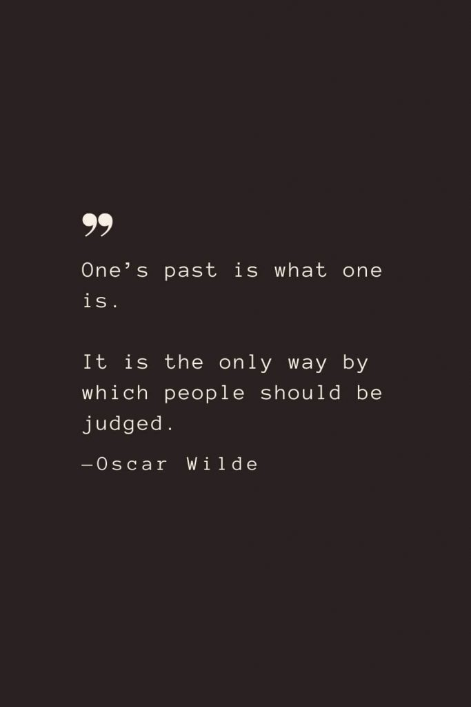 One's past is what one is. It is the only way by which people should be judged. —Oscar Wilde