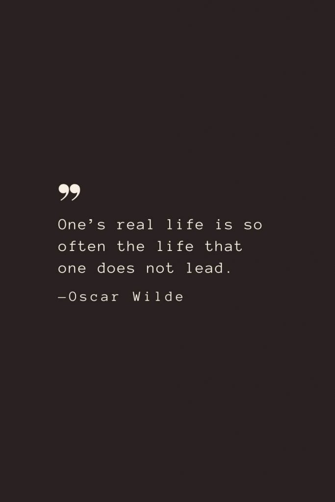 One's real life is so often the life that one does not lead. —Oscar Wilde