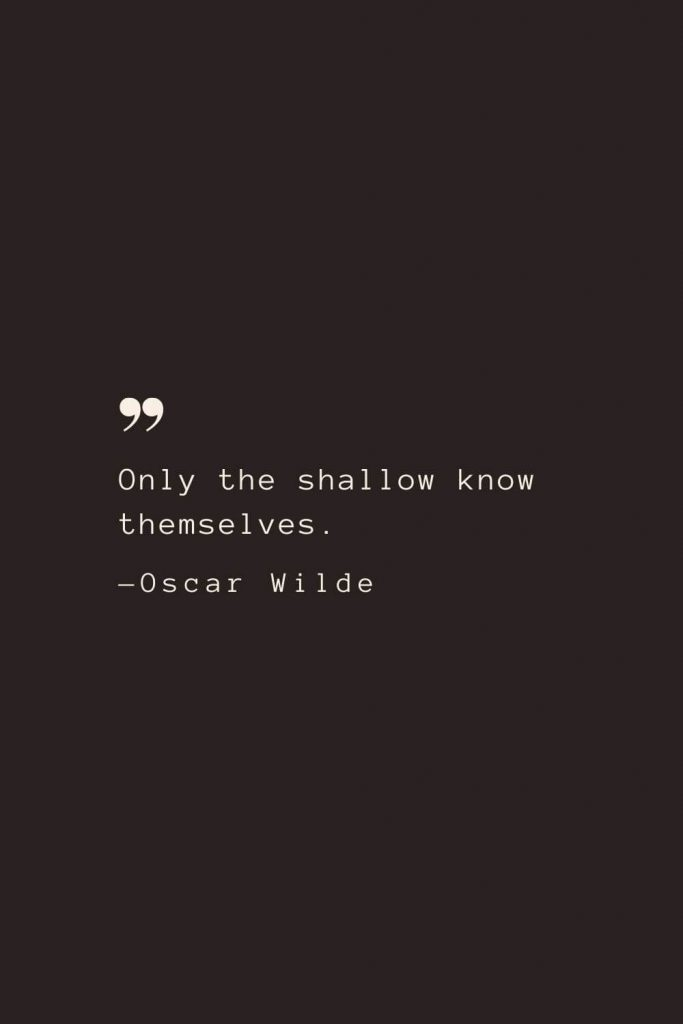 Only the shallow know themselves. —Oscar Wilde