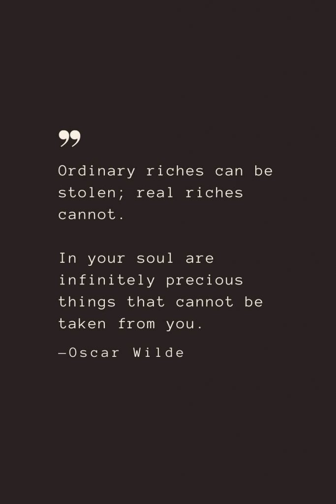 Ordinary riches can be stolen; real riches cannot. In your soul are infinitely precious things that cannot be taken from you. —Oscar Wilde