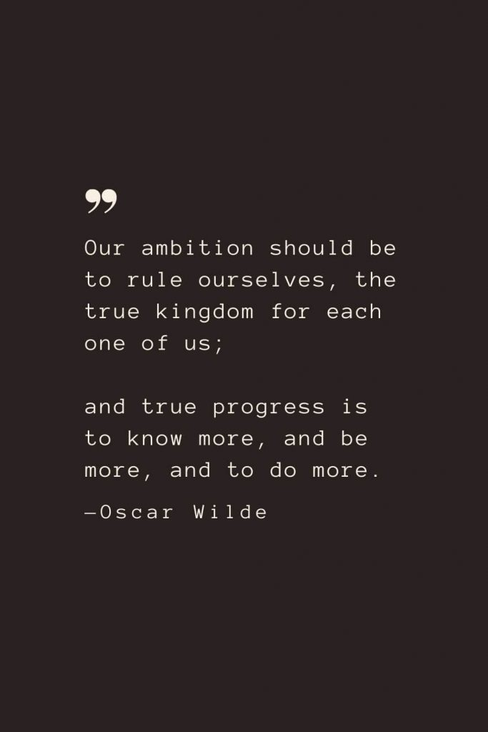 Our ambition should be to rule ourselves, the true kingdom for each one of us; and true progress is to know more, and be more, and to do more. —Oscar Wilde